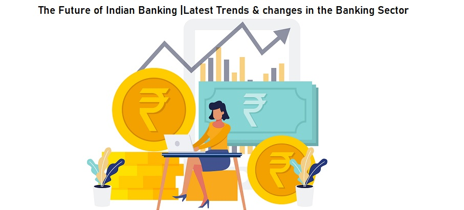 The Future of Indian Banking Latest Trends & changes in the Banking Sector